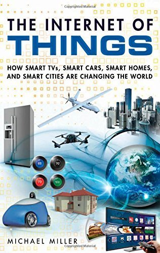The Internet of Things: How Smart TVs, Smart Cars, Smart Homes, and Smart Cities Are Changing the World 1st edition by Miller, Michael (2015) Paperback