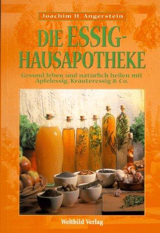 Weltbild Die Essig-Hausapotheke. Gesund leben und natürlich heilen mit Apfelessig, Kräuteressig & Co.