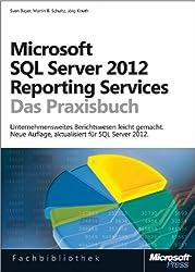 Microsoft SQL Server 2012 Reporting Services - Das Praxisbuch: Neue Auflage, aktualisiert für SQL Server 2012