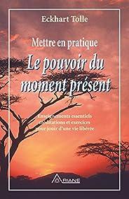 Mettre en pratique Le pouvoir du moment présent: Enseignements essentiels, méditations et exercices pour jouir