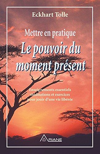 Mettre en pratique Le pouvoir du moment présent: Enseignements essentiels, méditations et exercices pour jouir d'une vie libérée par Eckhart Tolle