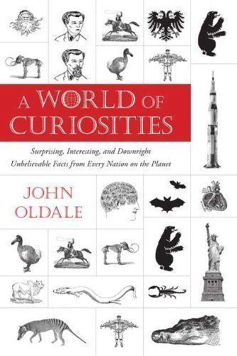 A World of Curiosities: Surprising, Interesting, and Downright Unbelievable Facts from Every Nation on the Planet 1st (first) Edition by Oldale, John published by Plume Books (2012)