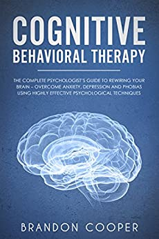 Cognitive Behavioral Therapy: The Complete Psychologist's Guide to Rewiring Your Brain - Overcome Anxiety, Depression and Phobias using Highly Effective ... ANXIETY, ANXIETY RELIEF) (English Edition) de [Cooper, Brandon]