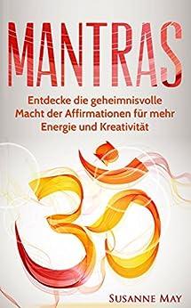Mantras: Entdecke die geheimnisvolle Macht der Affirmationen für mehr Energie und Kreativität (Mantras, Affirmationen, Selbsthypnose, Meditation, NLP, Hellsehen 1)