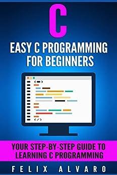 C: Easy C Programming for Beginners, Your Step-By-Step Guide To Learning C Programming (C Programming Series) by [Alvaro, Felix]