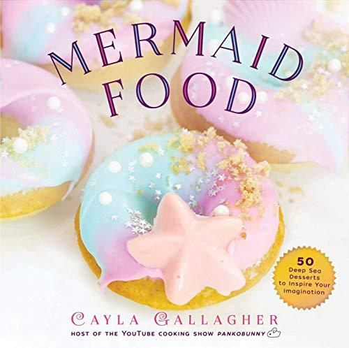 Mermaid Food: 50 Deep Sea Desserts to Inspire Your Imagination Deep Dessert