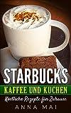 STARBUCKS Kaffee und Kuchen: Köstliche Rezepte für Zuhause