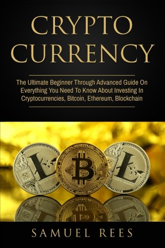Cryptocurrency: The Ultimate Beginner Through Advanced Guide On Everything You Need To Know About Investing In Cryptocurrencies, Bitcoin, Ethereum, Blockchain: Volume 1