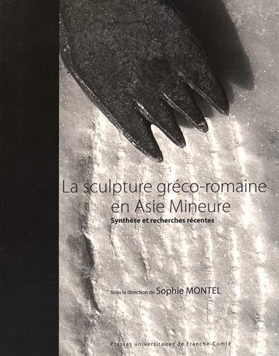 La sculpture gréco-romaine en Asie Mineure : Synthèse et recherches récentes por Sophie Montel