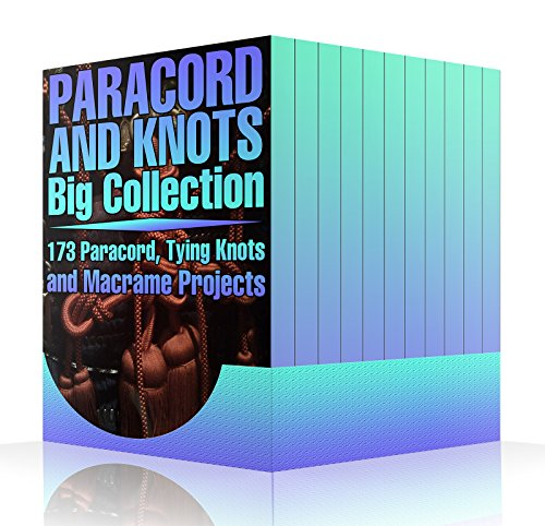Paracord and Knots Big Collection: 173 Paracord, Tying Knots and Macrame Projects: (Knots Projects, Paracord Projects, Macrame Projects) (English Edition)