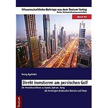 Direkt investieren am persischen Golf: Ein Investitionsführer zu Kuwait, Bahrain, Katar, die Vereinigten Arabischen Emirate und Oman (Wissenschaftliche Beiträge aus dem Tectum-Verlag)