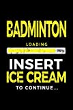 Badminton Loading 75% Insert Ice Cream To Continue: Badminton Player Notebook - Dartan Creations, Tara Hayward