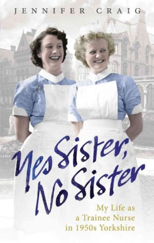 [ Yes Sister, No Sister My Life as a Trainee Nurse in 1950s Yorkshire ] [ YES SISTER, NO SISTER MY LIFE AS A TRAINEE NURSE IN 1950S YORKSHIRE ] BY Craig, Jennifer ( AUTHOR ) Sep-30-2010 Paperback