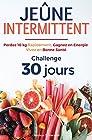 Jeûne Intermittent - Perdez 10 kg Rapidement, Gagnez en Energie, Vivez en Bonne Santé - Challenge 30 Jours