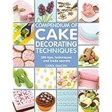 Compendium of Cake Decorating Techniques: 200 Tips, Techniques and Trade Secrets: 300 Tips, Techniques and Trade Secrets