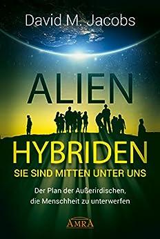 ALIEN-HYBRIDEN! Sie sind mitten unter uns: Der Plan der Außerirdischen, die Menschheit zu unterwerfen