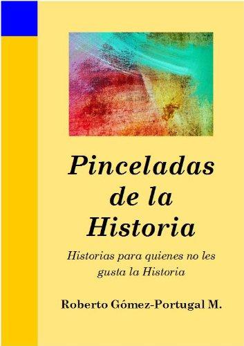 Pinceladas de la Historia: -Historias para quienes no les gusta la Historia- por Roberto Gómez-Portugal