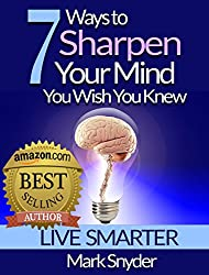 7 Ways To Sharpen Your Mind You Wish You Knew: The Best Quick and Easy Ways to Improve Memory, Learn Anything And Everything