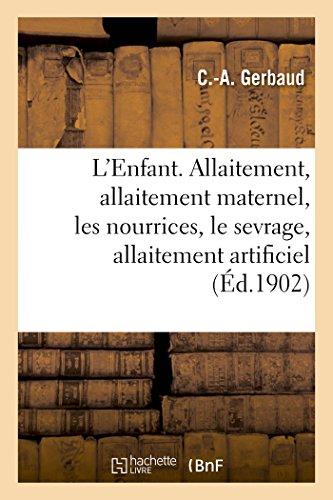 L'Enfant. L'Allaitement: Allaitement Maternel, Les Nourrices, Le Sevrage, Allaitement Artificiel (Sciences) par Gerbaud-C-A