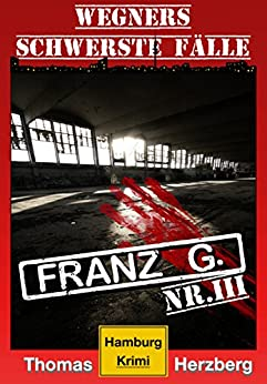 Franz G. - Thriller: Wegners schwerste Fälle (3. Teil): Hamburg Krimi