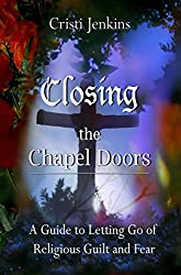 Closing the Chapel Doors: A Guide to Letting Go of Religious Guilt and Fear