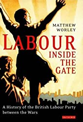 Labour Inside the Gate: A History of the British Labour Party Between the Wars (International Library of Political Studies)