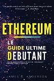 Ethereum: Le Guide Ultime Débutant pour Apprendre à Investir, Trader et Miner dans Ethereum