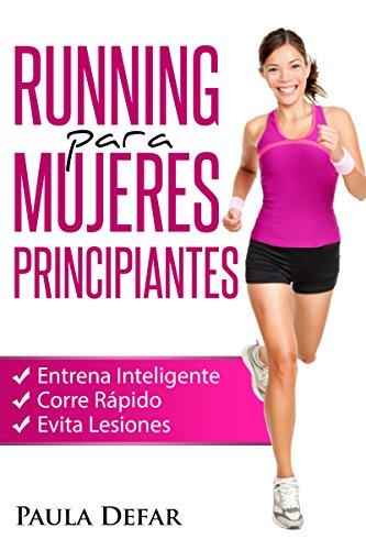 Running para Mujeres Principiantes – Entrena Inteligente, Corre Rápido y Evita Lesiones: El arte de correr - Experiencias de una corredora aficionada por Paula Defar