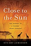 Close to the Sun: The Journey of a Pioneer Heart Surgeon (English Edition)