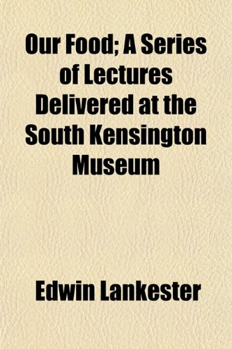Our Food; A Series of Lectures Delivered at the South Kensington Museum