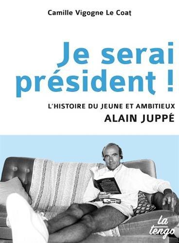 Je serai prsident ! L'histoire du jeune et ambitieux Alain Jupp