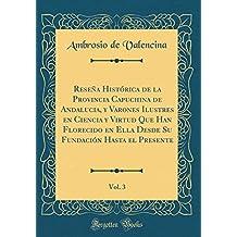 Reseña Histórica de la Provincia Capuchina de Andalucia, y Varones Ilustres en Ciencia y Virtud Que Han Florecido en Ella Desde Su Fundación Hasta el Presente, Vol. 3 (Classic Reprint)