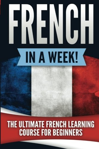French in a Week!: The Ultimate French Learning Course for Beginners