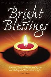 Bright Blessings: Spiritual Thoughts, Inspirational Quotes, & Philosophical Observations On Life