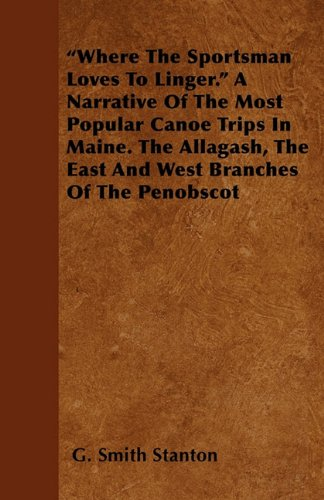 """Where The Sportsman Loves To Linger."" A Narrative Of The Most Popular Canoe Trips In Maine. The Allagash, The East And West Branches Of The Penobscot"