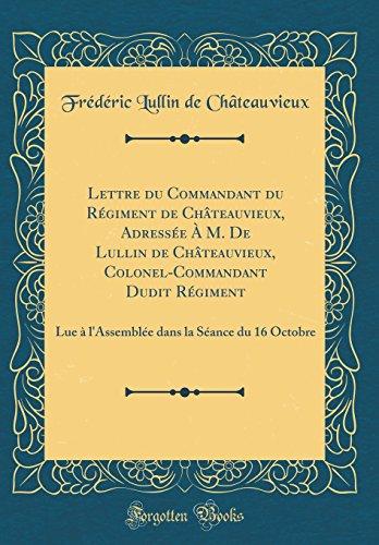Lettre Du Commandant Du Rgiment de Chteauvieux, Adresse  M. de Lullin de Chteauvieux, Colonel-Commandant Dudit Rgiment: Lue  L'Assemble Dans La Sance Du 16 Octobre (Classic Reprint)