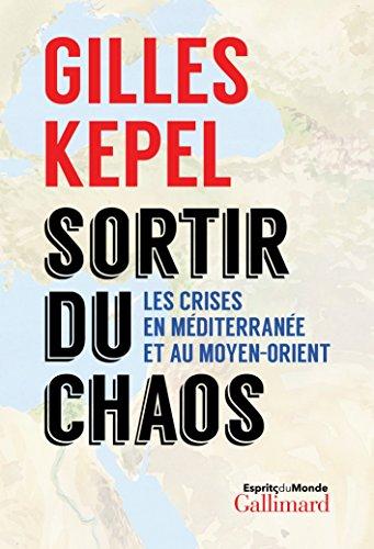 Sortir du chaos: Les crises en Méditerranée et au Moyen-Orient par Gilles Kepel