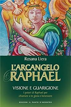L'Arcangelo Raphael: Visione e guarigione - I poteri di Raphael per chiamare a te gioia e benessere