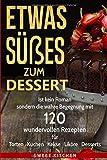 Etwas Süßes zum Dessert-120 wundervolle Rezepte für Torten, Kuchen, Kekse, Liköre und Desserts