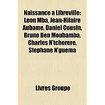 Naissance Libreville: Lon MBA, Jean-Hilaire Aubame, Daniel Cousin, Bruno Ben Moubamba, Charles N'Tchorr, Stphane N'Guma
