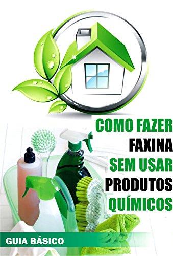 Como fazer faxina sem usar produtos químicos (Portuguese Edition)