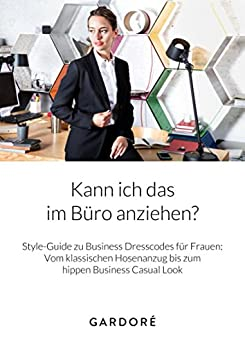 Style-Guide: Kann ich das im Büro anziehen?: Business Dresscodes für Frauen: Vom klassischen Hosenanzug bis zum hippen Business Casual Look