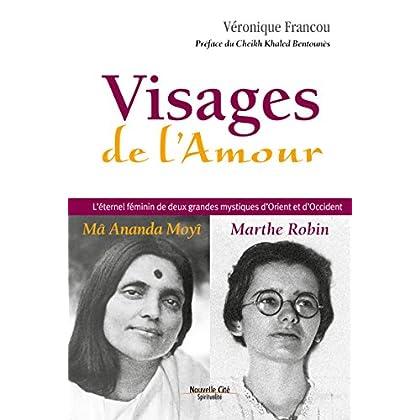 Visages de l'Amour: L'éternel féminin de deux grandes mystiques d'Orient et d'Occident : Mâ Amanda Moyî - Marthe Robin (Spiritualité)