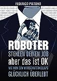Roboter stehlen deinen Job, aber das ist OK: Wie man den Wirtschaftskollaps glücklich überlebt