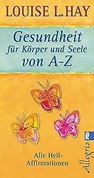 Gesundheit für Körper und Seele von A-Z: Alle Heil-Affirmationen