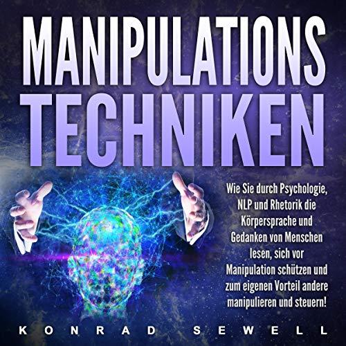 Manipulationstechniken: Wie Sie durch Psychologie, NLP und Kommunikation die Gedanken und Körpersprache von Menschen lesen, sich vor Manipulation schützen und zum eigenen Vorteilandere manipulieren!