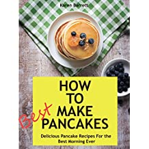 How to make pancakes: Delicious Pancake Recipes  For the  Best Morning Ever (English Edition)