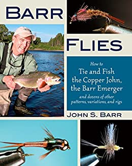 Barr Flies: How to Tie and Fish the Copper John, the Barr Emerger, and Dozens of Other Patterns, Variations, and Rigs by [Barr, John S.]
