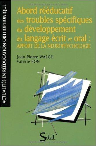 Abord rééducatif des troubles spécifiques du développement du langage écrit et oral : apport de la neuropsychologie de Jean-Pierre Walch,Valérie Bon ( 19 mars 2009 )