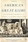 America's Great Game: The CIA?s Secret Arabists and the Shaping of the Modern Middle East by Hugh Wilford (2013-12-03)